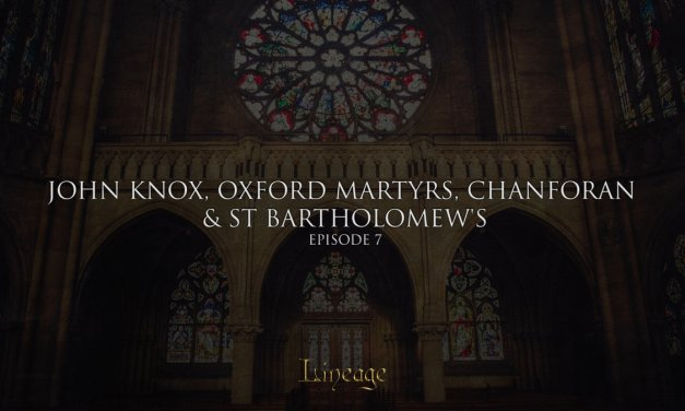 John Knox, Oxford Martyrs, Chanforan and St. Bartholomew's | Lineage Broadcast Episode 7