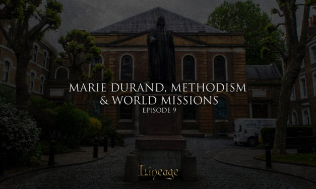 Marie Durand, Methodism and World Missions | Lineage Broadcast Episode 9